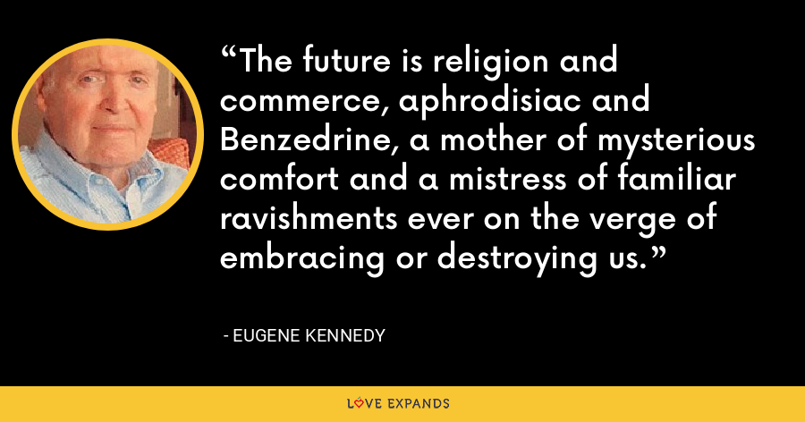 The future is religion and commerce, aphrodisiac and Benzedrine, a mother of mysterious comfort and a mistress of familiar ravishments ever on the verge of embracing or destroying us. - Eugene Kennedy