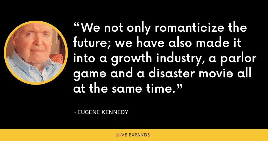 We not only romanticize the future; we have also made it into a growth industry, a parlor game and a disaster movie all at the same time. - Eugene Kennedy