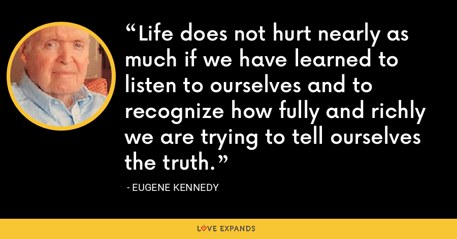 Life does not hurt nearly as much if we have learned to listen to ourselves and to recognize how fully and richly we are trying to tell ourselves the truth. - Eugene Kennedy