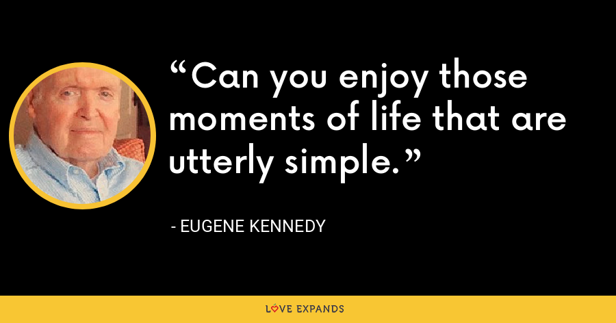 Can you enjoy those moments of life that are utterly simple. - Eugene Kennedy