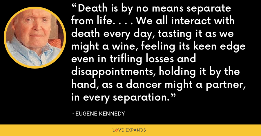 Death is by no means separate from life. . . . We all interact with death every day, tasting it as we might a wine, feeling its keen edge even in trifling losses and disappointments, holding it by the hand, as a dancer might a partner, in every separation. - Eugene Kennedy