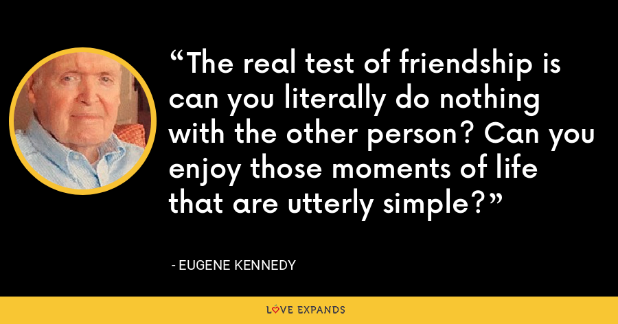 The real test of friendship is can you literally do nothing with the other person? Can you enjoy those moments of life that are utterly simple? - Eugene Kennedy