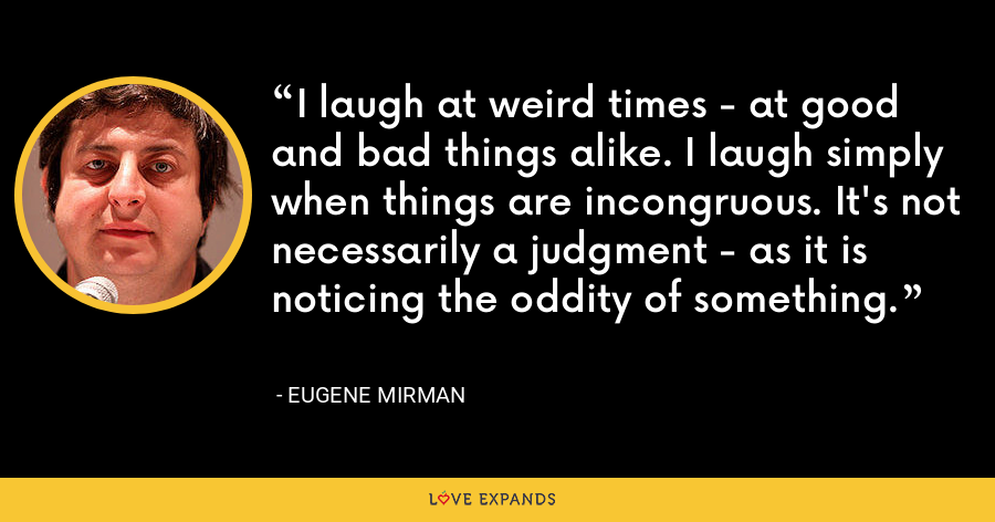 I laugh at weird times - at good and bad things alike. I laugh simply when things are incongruous. It's not necessarily a judgment - as it is noticing the oddity of something. - Eugene Mirman
