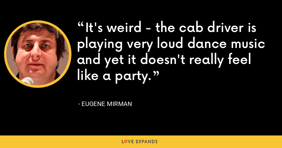 It's weird - the cab driver is playing very loud dance music and yet it doesn't really feel like a party. - Eugene Mirman