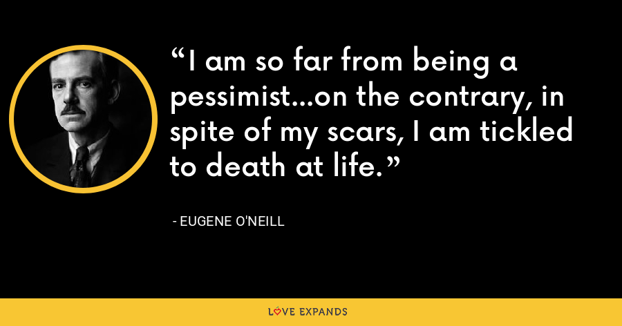 I am so far from being a pessimist...on the contrary, in spite of my scars, I am tickled to death at life. - Eugene O'Neill