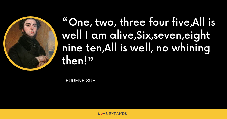 One, two, three four five,All is well I am alive,Six,seven,eight nine ten,All is well, no whining then! - Eugene Sue