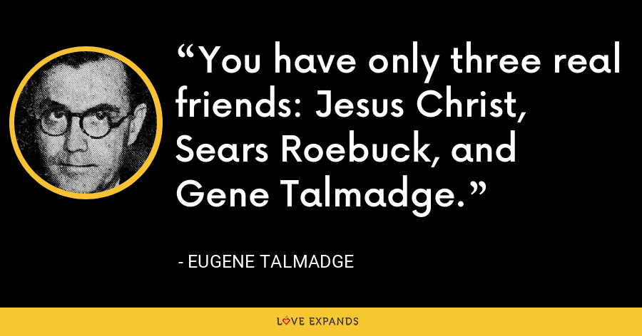 You have only three real friends: Jesus Christ, Sears Roebuck, and Gene Talmadge. - Eugene Talmadge