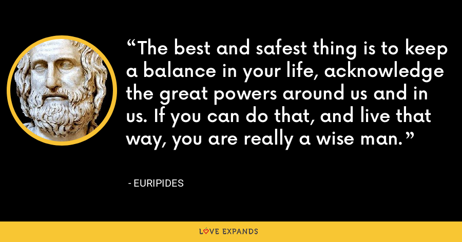 The best and safest thing is to keep a balance in your life, acknowledge the great powers around us and in us. If you can do that, and live that way, you are really a wise man. - Euripides
