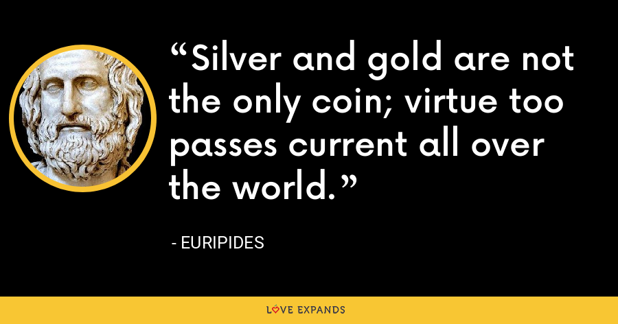Silver and gold are not the only coin; virtue too passes current all over the world. - Euripides
