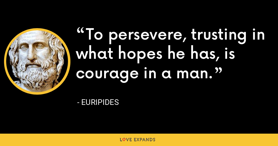 To persevere, trusting in what hopes he has, is courage in a man. - Euripides