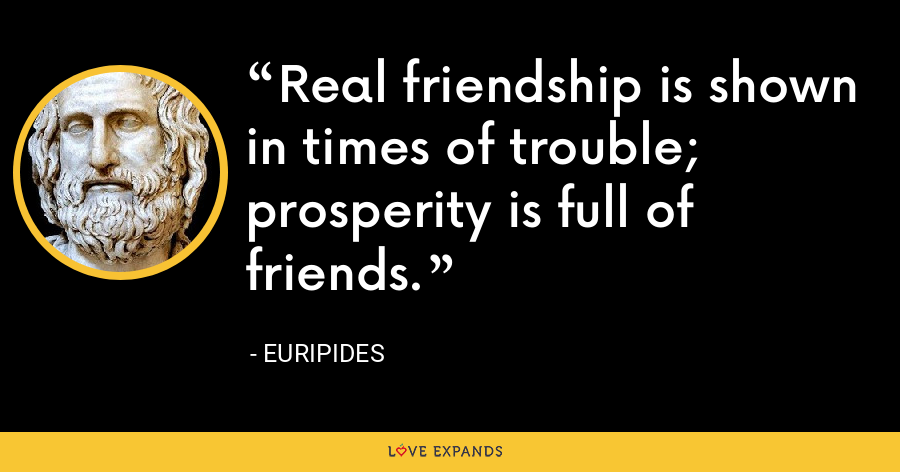 Real friendship is shown in times of trouble; prosperity is full of friends. - Euripides