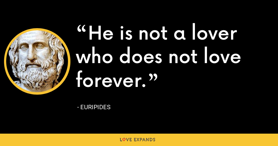 He is not a lover who does not love forever. - Euripides