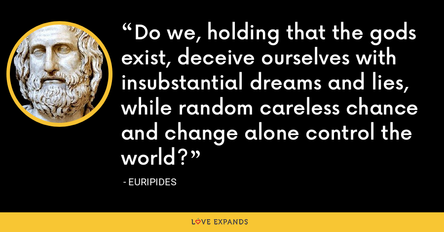 Do we, holding that the gods exist, deceive ourselves with insubstantial dreams and lies, while random careless chance and change alone control the world? - Euripides