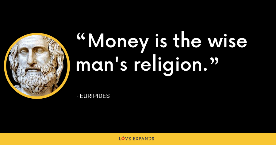 Money is the wise man's religion. - Euripides
