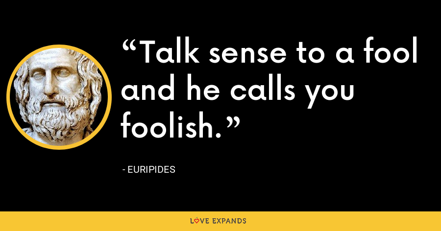 Talk sense to a fool and he calls you foolish. - Euripides