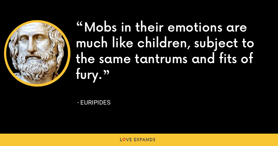Mobs in their emotions are much like children, subject to the same tantrums and fits of fury. - Euripides