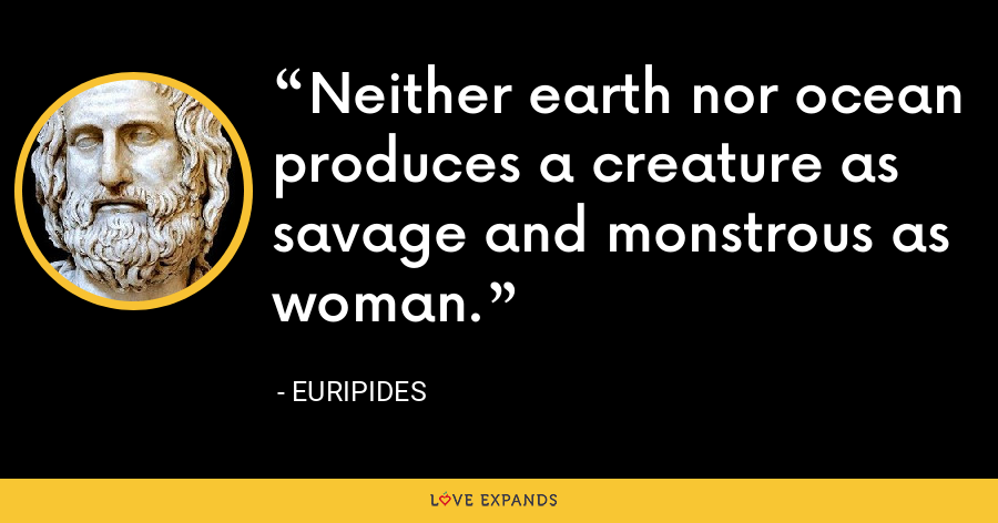 Neither earth nor ocean produces a creature as savage and monstrous as woman. - Euripides