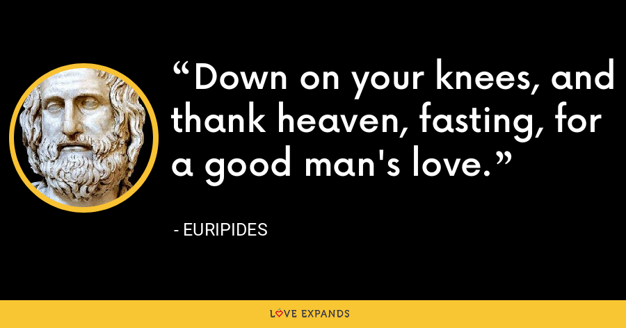Down on your knees, and thank heaven, fasting, for a good man's love. - Euripides