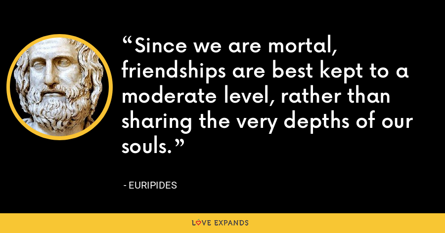 Since we are mortal, friendships are best kept to a moderate level, rather than sharing the very depths of our souls. - Euripides