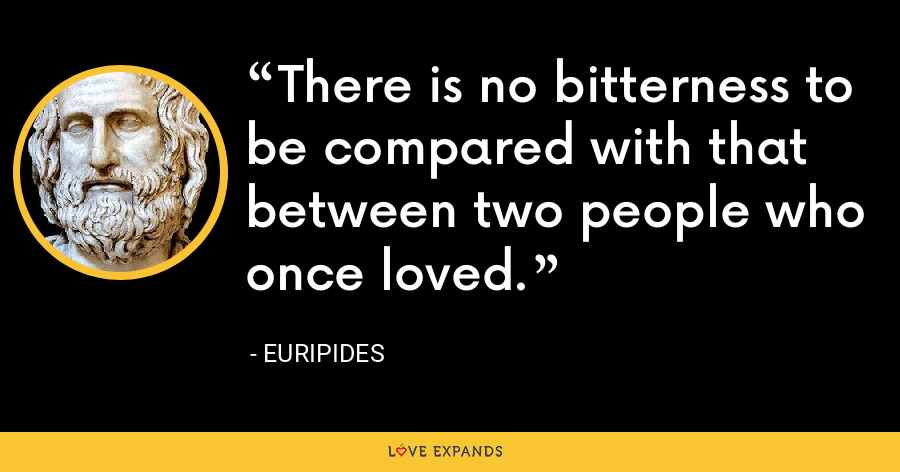 There is no bitterness to be compared with that between two people who once loved. - Euripides