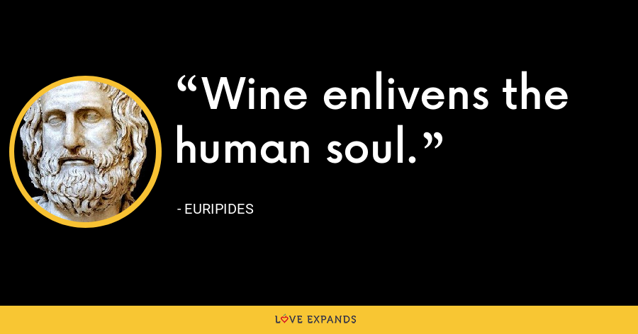 Wine enlivens the human soul. - Euripides