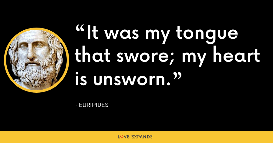It was my tongue that swore; my heart is unsworn. - Euripides