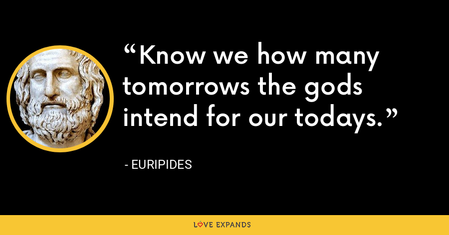 Know we how many tomorrows the gods intend for our todays. - Euripides