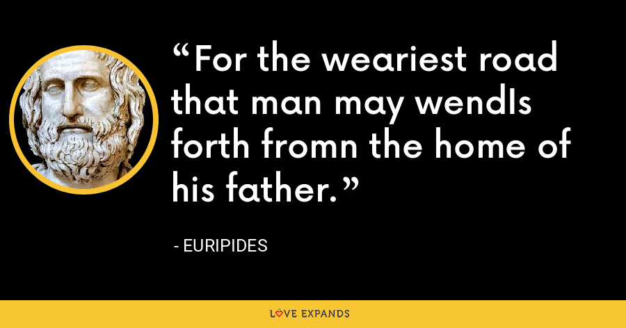 For the weariest road that man may wendIs forth fromn the home of his father. - Euripides