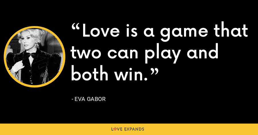 Love is a game that two can play and both win. - Eva Gabor