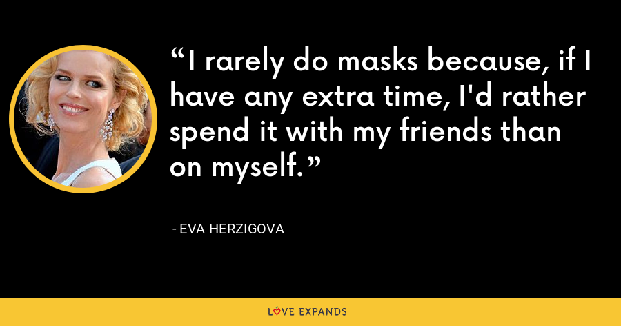 I rarely do masks because, if I have any extra time, I'd rather spend it with my friends than on myself. - Eva Herzigova