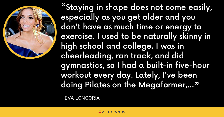 Staying in shape does not come easily, especially as you get older and you don't have as much time or energy to exercise. I used to be naturally skinny in high school and college. I was in cheerleading, ran track, and did gymnastics, so I had a built-in five-hour workout every day. Lately, I've been doing Pilates on the Megaformer, which is like Pilates on steroids. - Eva Longoria