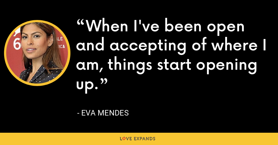 When I've been open and accepting of where I am, things start opening up. - Eva Mendes