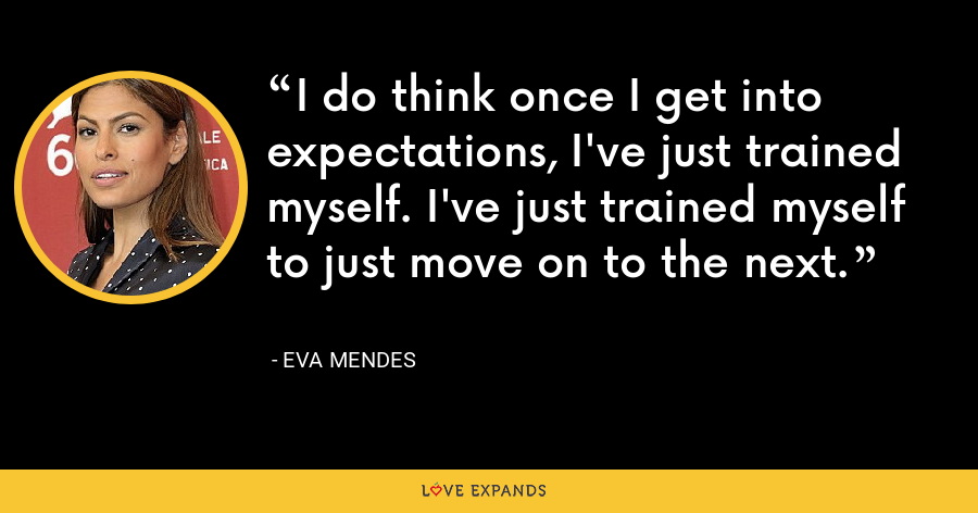 I do think once I get into expectations, I've just trained myself. I've just trained myself to just move on to the next. - Eva Mendes