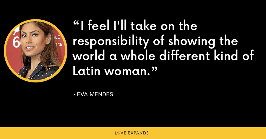 I feel I'll take on the responsibility of showing the world a whole different kind of Latin woman. - Eva Mendes