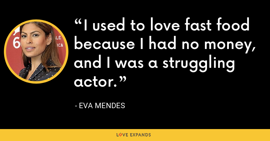 I used to love fast food because I had no money, and I was a struggling actor. - Eva Mendes