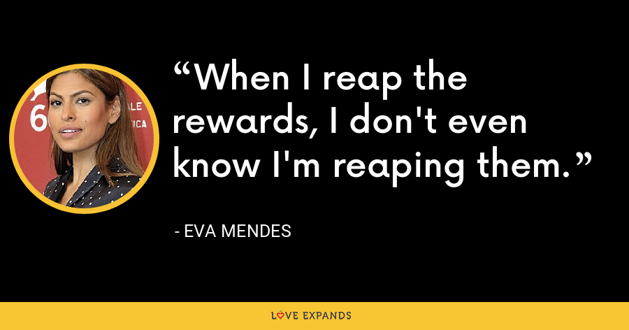 When I reap the rewards, I don't even know I'm reaping them. - Eva Mendes