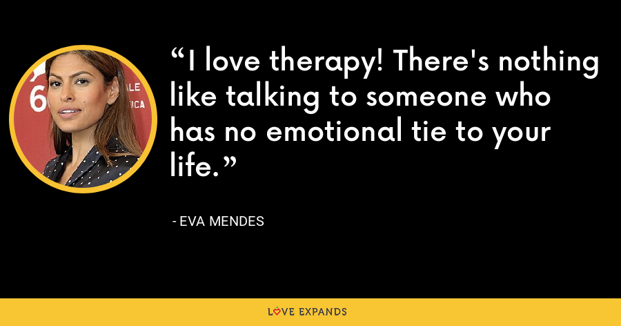 I love therapy! There's nothing like talking to someone who has no emotional tie to your life. - Eva Mendes