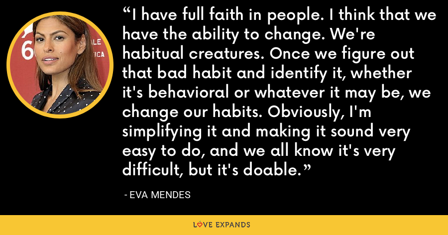 I have full faith in people. I think that we have the ability to change. We're habitual creatures. Once we figure out that bad habit and identify it, whether it's behavioral or whatever it may be, we change our habits. Obviously, I'm simplifying it and making it sound very easy to do, and we all know it's very difficult, but it's doable. - Eva Mendes