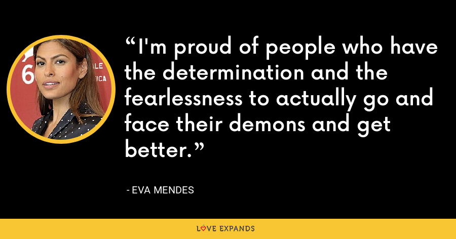 I'm proud of people who have the determination and the fearlessness to actually go and face their demons and get better. - Eva Mendes