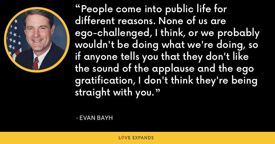 People come into public life for different reasons. None of us are ego-challenged, I think, or we probably wouldn't be doing what we're doing, so if anyone tells you that they don't like the sound of the applause and the ego gratification, I don't think they're being straight with you. - Evan Bayh