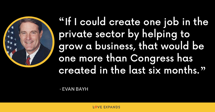 If I could create one job in the private sector by helping to grow a business, that would be one more than Congress has created in the last six months. - Evan Bayh