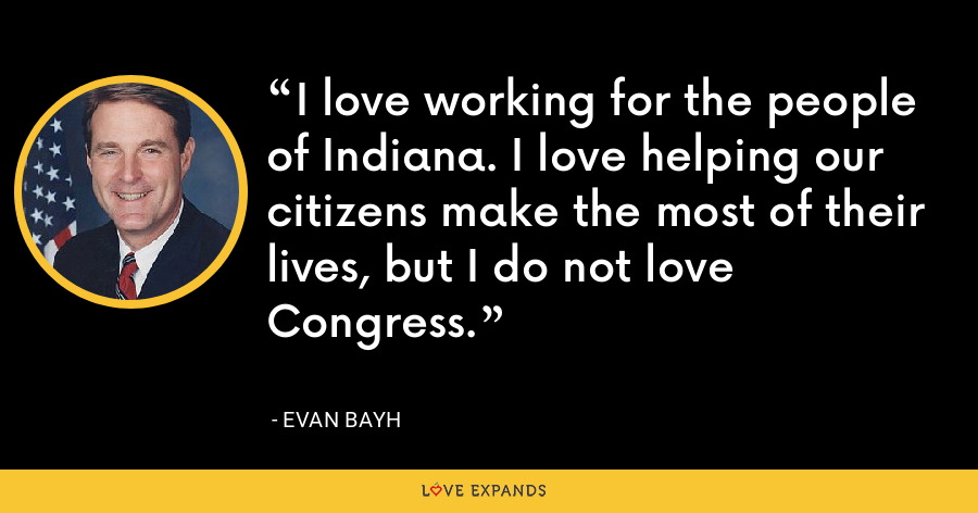 I love working for the people of Indiana. I love helping our citizens make the most of their lives, but I do not love Congress. - Evan Bayh