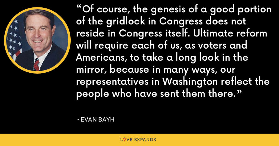 Of course, the genesis of a good portion of the gridlock in Congress does not reside in Congress itself. Ultimate reform will require each of us, as voters and Americans, to take a long look in the mirror, because in many ways, our representatives in Washington reflect the people who have sent them there. - Evan Bayh