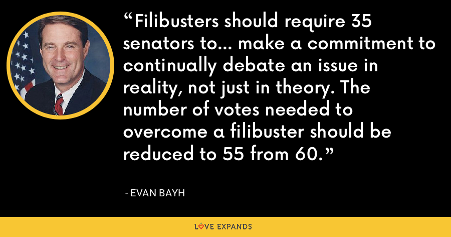 Filibusters should require 35 senators to... make a commitment to continually debate an issue in reality, not just in theory. The number of votes needed to overcome a filibuster should be reduced to 55 from 60. - Evan Bayh