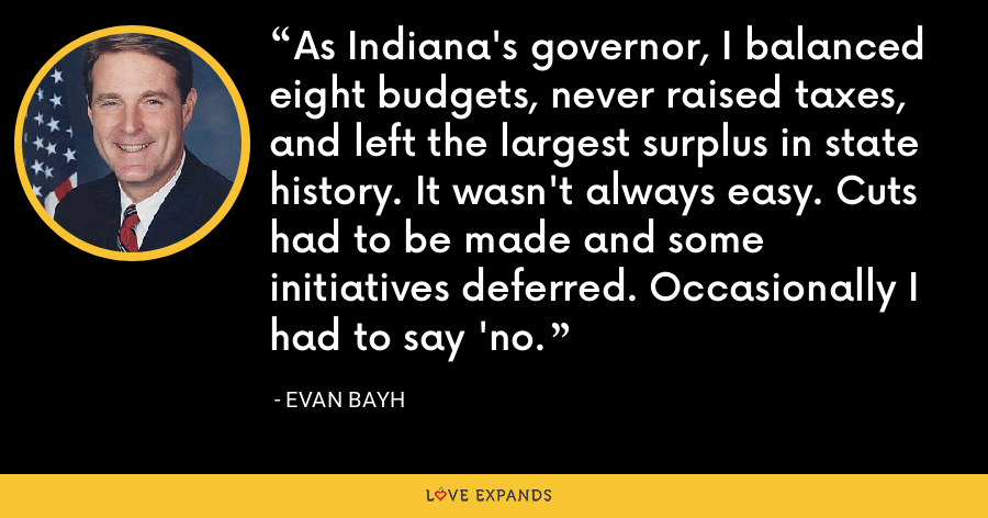 As Indiana's governor, I balanced eight budgets, never raised taxes, and left the largest surplus in state history. It wasn't always easy. Cuts had to be made and some initiatives deferred. Occasionally I had to say 'no. - Evan Bayh