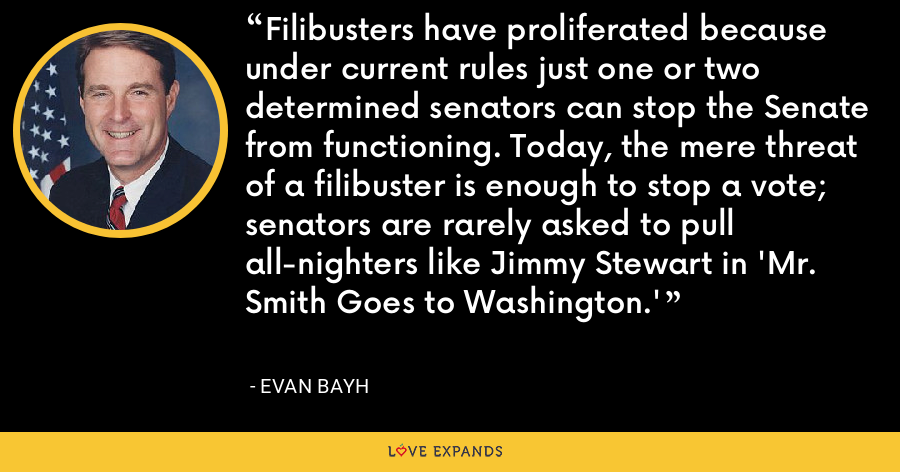 Filibusters have proliferated because under current rules just one or two determined senators can stop the Senate from functioning. Today, the mere threat of a filibuster is enough to stop a vote; senators are rarely asked to pull all-nighters like Jimmy Stewart in 'Mr. Smith Goes to Washington.' - Evan Bayh