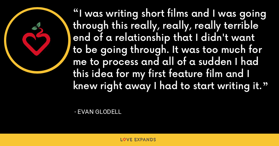I was writing short films and I was going through this really, really, really terrible end of a relationship that I didn't want to be going through. It was too much for me to process and all of a sudden I had this idea for my first feature film and I knew right away I had to start writing it. - Evan Glodell
