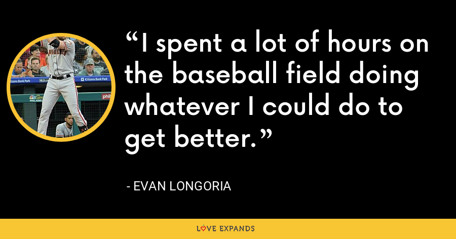 I spent a lot of hours on the baseball field doing whatever I could do to get better. - Evan Longoria