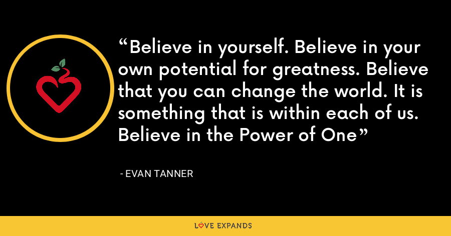 Believe in yourself. Believe in your own potential for greatness. Believe that you can change the world. It is something that is within each of us. Believe in the Power of One - Evan Tanner
