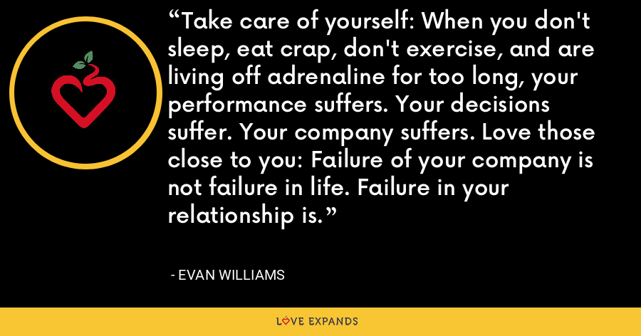 Take care of yourself: When you don't sleep, eat crap, don't exercise, and are living off adrenaline for too long, your performance suffers. Your decisions suffer. Your company suffers. Love those close to you: Failure of your company is not failure in life. Failure in your relationship is. - Evan Williams